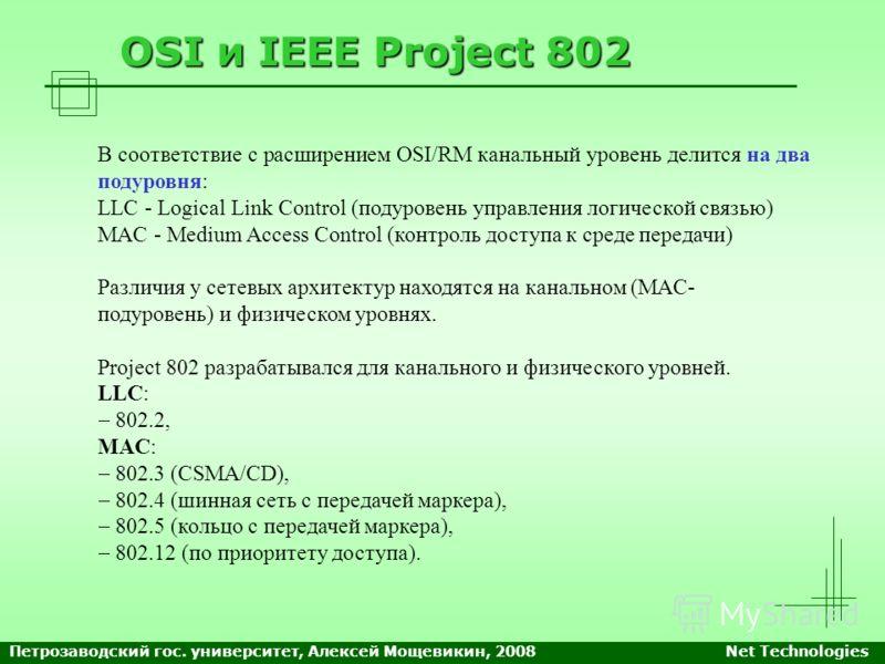 OSI и IEEE Project 802 В соответствие с расширением OSI/RM канальный уровень делится на два подуровня: LLC - Logical Link Control (подуровень управления логической связью) MAC - Medium Access Control (контроль доступа к среде передачи) Различия у сет