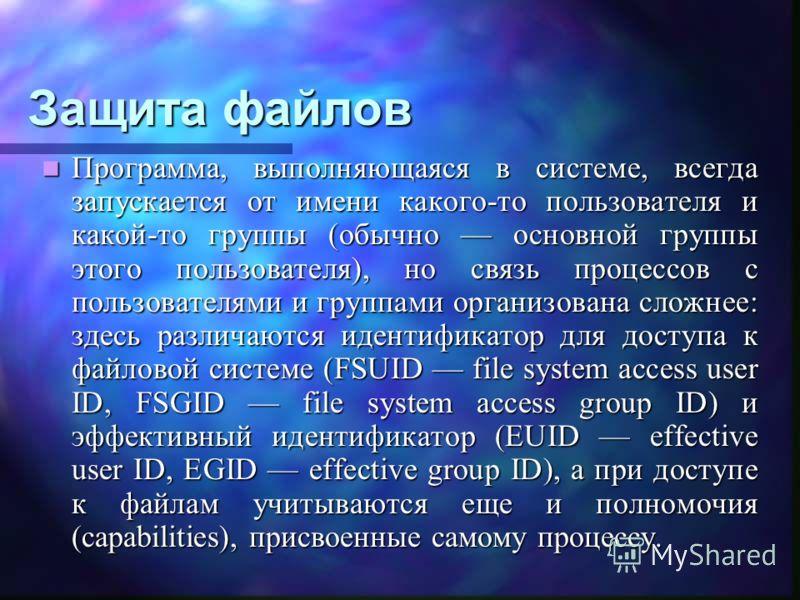 Защита файлов Программа, выполняющаяся в системе, всегда запускается от имени какого-то пользователя и какой-то группы (обычно основной группы этого пользователя), но связь процессов с пользователями и группами организована сложнее: здесь различаются