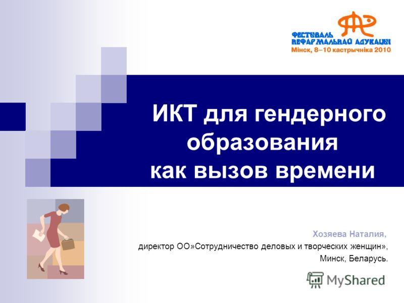 ИКТ для гендерного образования как вызов времени Хозяева Наталия, директор ОО»Сотрудничество деловых и творческих женщин», Минск, Беларусь.