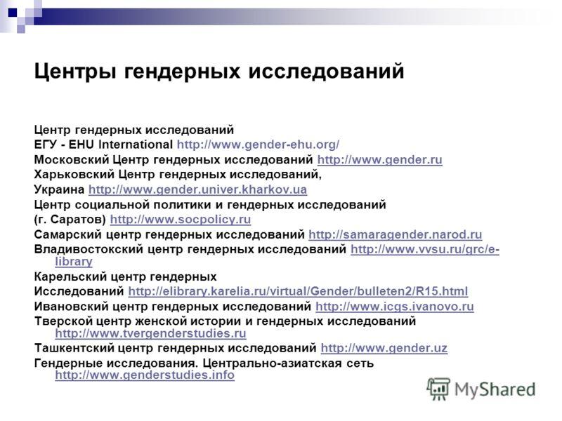 Центры гендерных исследований Центр гендерных исследований ЕГУ - EHU International http://www.gender-ehu.org/ Московский Центр гендерных исследований http://www.gender.ruhttp://www.gender.ru Харьковский Центр гендерных исследований, Украина http://ww