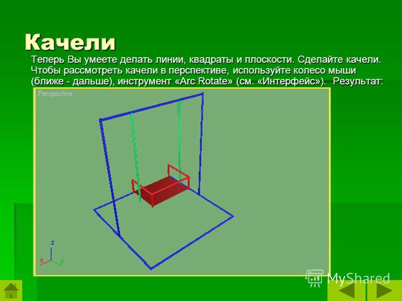 Качели Теперь Вы умеете делать линии, квадраты и плоскости. Сделайте качели. Чтобы рассмотреть качели в перспективе, используйте колесо мыши (ближе - дальше), инструмент «Arc Rotate» (см. «Интерфейс»). Результат: