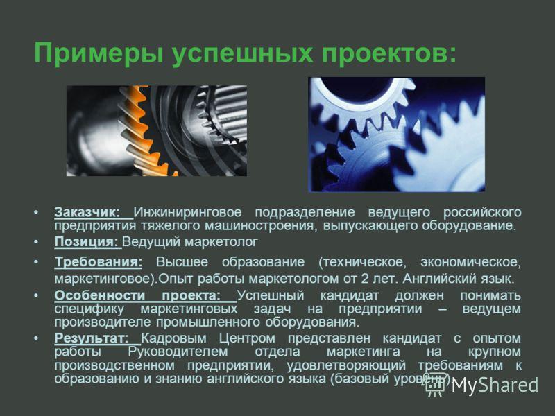 Примеры успешных проектов: Заказчик: Инжиниринговое подразделение ведущего российского предприятия тяжелого машиностроения, выпускающего оборудование. Позиция: Ведущий маркетолог Требования: Высшее образование (техническое, экономическое, маркетингов