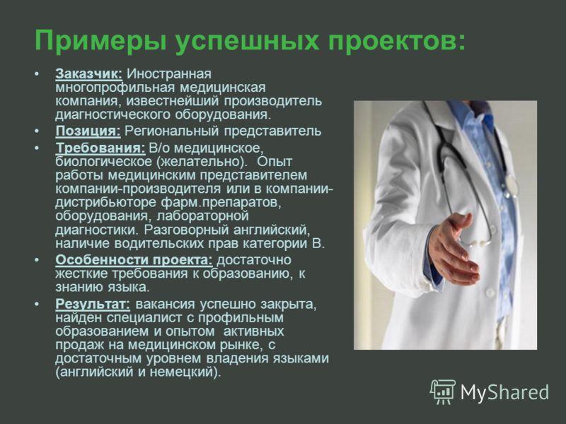 Примеры успешных проектов: Заказчик: Иностранная многопрофильная медицинская компания, известнейший производитель диагностического оборудования. Позиция: Региональный представитель Требования: В/о медицинское, биологическое (желательно). Опыт работы