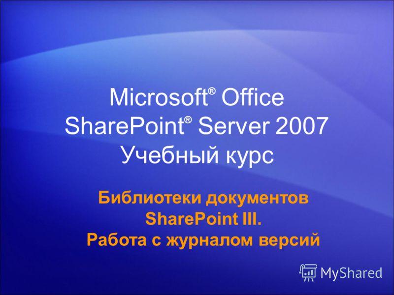 Microsoft ® Office SharePoint ® Server 2007 Учебный курс Библиотеки документов SharePoint III. Работа с журналом версий