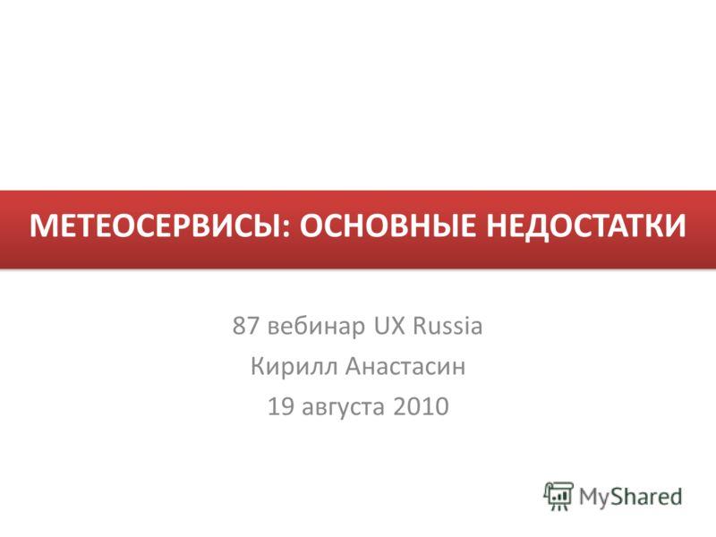 МЕТЕОСЕРВИСЫ: ОСНОВНЫЕ НЕДОСТАТКИ 87 вебинар UX Russia Кирилл Анастасин 19 августа 2010