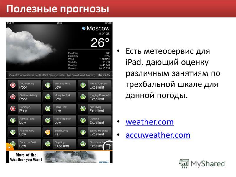 Полезные прогнозы Есть метеосервис для iPad, дающий оценку различным занятиям по трехбальной шкале для данной погоды. weather.com accuweather.com