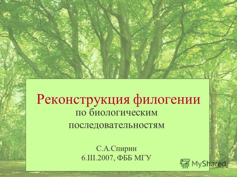 Реконструкция филогении по биологическим последовательностям С.А.Спирин 6.III.2007, ФББ МГУ
