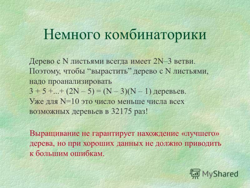 Немного комбинаторики Дерево с N листьями всегда имеет 2N–3 ветви. Поэтому, чтобы вырастить дерево с N листьями, надо проанализировать 3 + 5 +...+ (2N – 5) = (N – 3)(N – 1) деревьев. Уже для N=10 это число меньше числа всех возможных деревьев в 32175