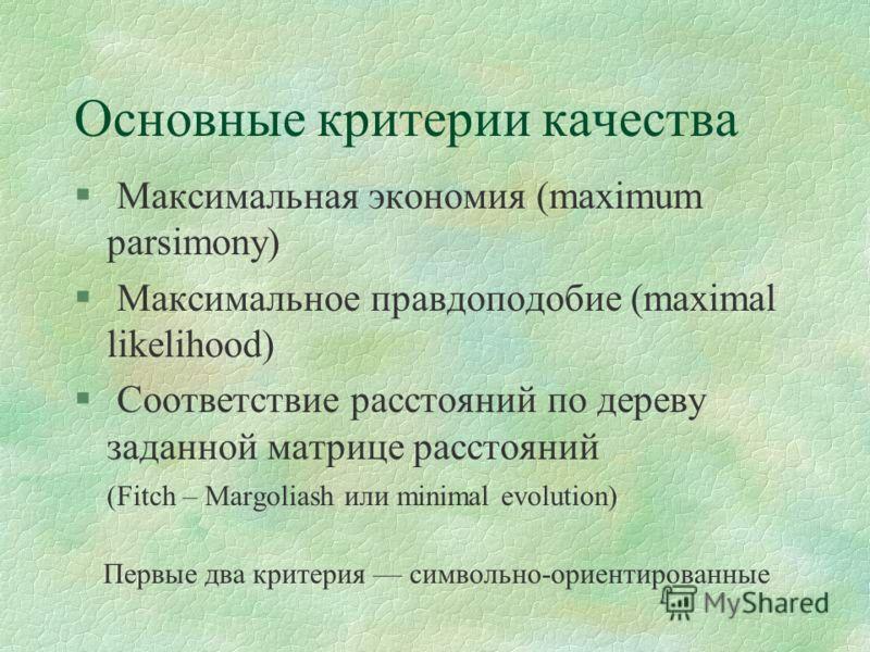 Основные критерии качества § Максимальная экономия (maximum parsimony) § Максимальное правдоподобие (maximal likelihood) § Соответствие расстояний по дереву заданной матрице расстояний (Fitch – Margoliash или minimal evolution) Первые два критерия си