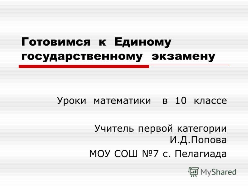 Готовимся к Единому государственному экзамену Уроки математики в 10 классе Учитель первой категории И.Д.Попова МОУ СОШ 7 с. Пелагиада