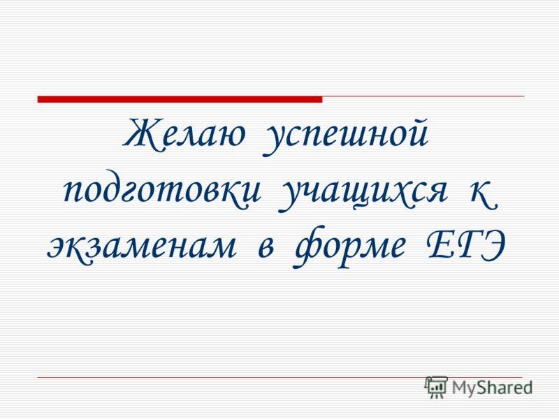 Желаю успешной подготовки учащихся к экзаменам в форме ЕГЭ