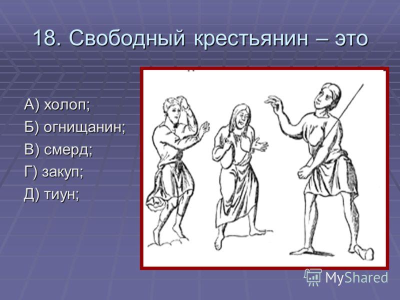 18. Свободный крестьянин – это А) холоп; Б) огнищанин; В) смерд; Г) закуп; Д) тиун;
