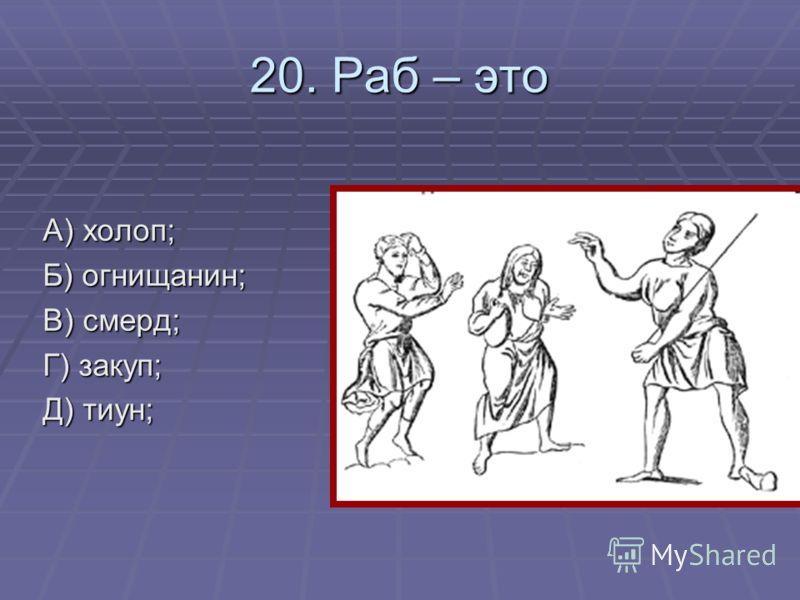 20. Раб – это А) холоп; Б) огнищанин; В) смерд; Г) закуп; Д) тиун;