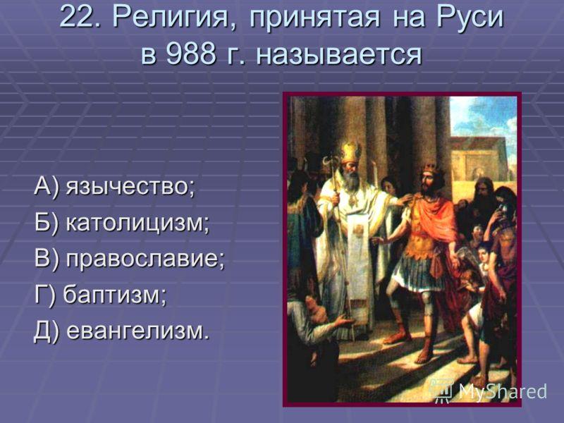 22. Религия, принятая на Руси в 988 г. называется А) язычество; Б) католицизм; В) православие; Г) баптизм; Д) евангелизм.