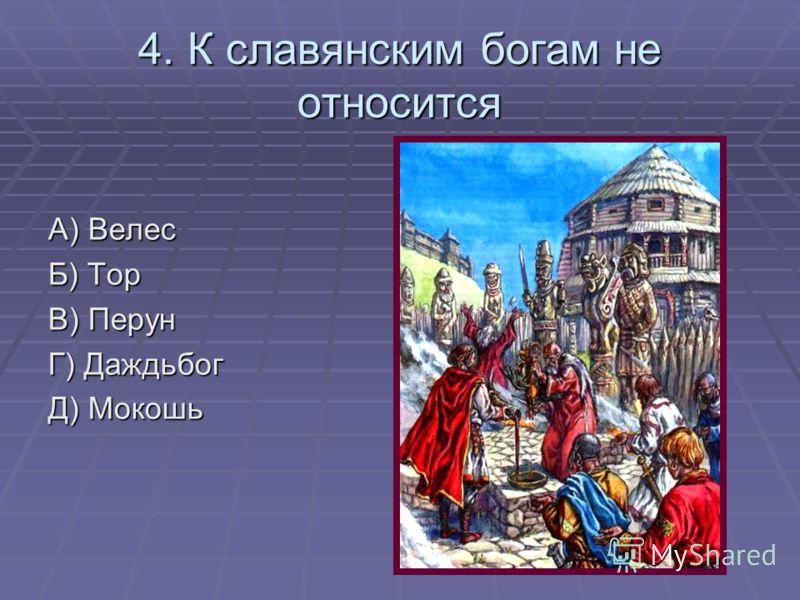 4. К славянским богам не относится А) Велес Б) Тор В) Перун Г) Даждьбог Д) Мокошь