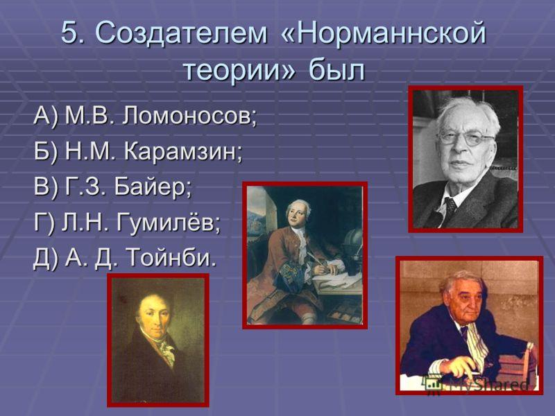 5. Создателем «Норманнской теории» был А) М.В. Ломоносов; Б) Н.М. Карамзин; В) Г.З. Байер; Г) Л.Н. Гумилёв; Д) А. Д. Тойнби.