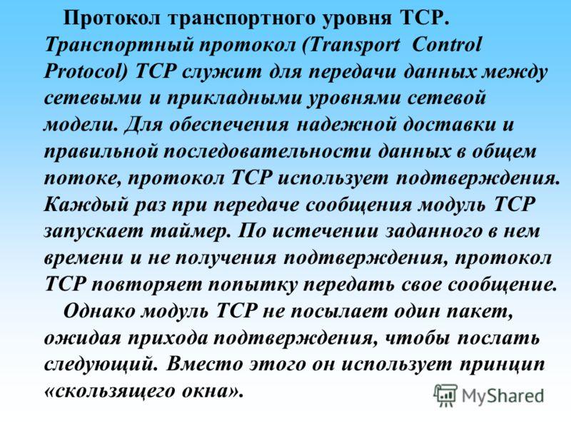 Протокол транспортного уровня TCP. Транспортный протокол (Transport Control Protocol) TCP служит для передачи данных между сетевыми и прикладными уровнями сетевой модели. Для обеспечения надежной доставки и правильной последовательности данных в обще