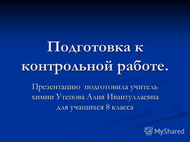 Подготовка к контрольной работе. Презентацию подготовила учитель химии Утепова Алия Ивантуллаевна для учащихся 8 класса