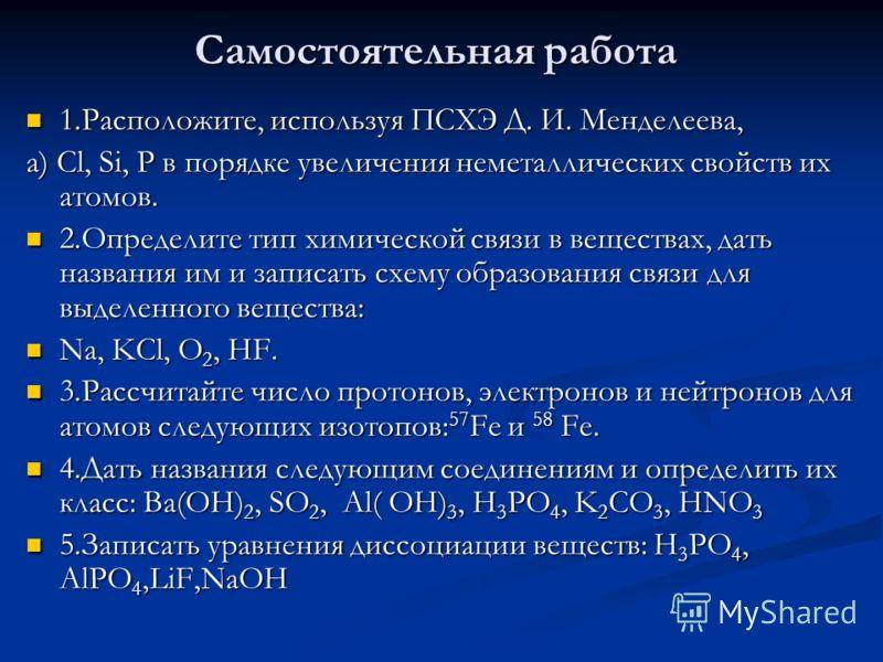 Самостоятельная работа 1.Расположите, используя ПСХЭ Д. И. Менделеева, 1.Расположите, используя ПСХЭ Д. И. Менделеева, а) Cl, Si, P в порядке увеличения неметаллических свойств их атомов. 2.Определите тип химической связи в веществах, дать названия и