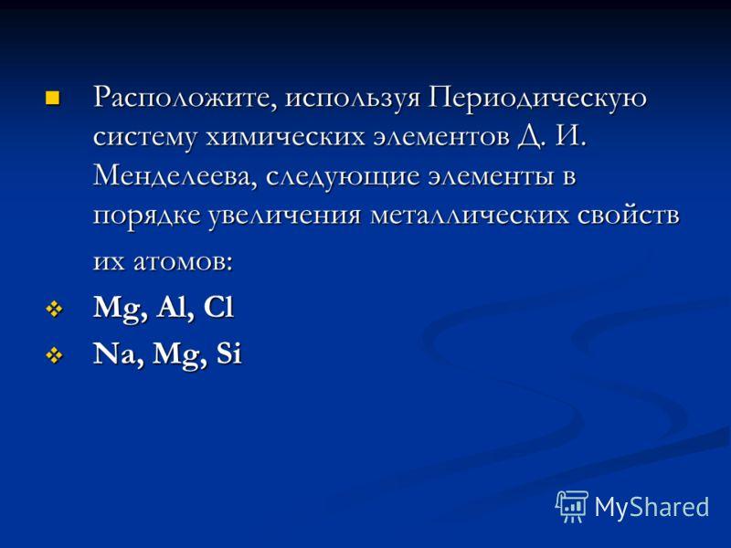 Расположите, используя Периодическую систему химических элементов Д. И. Менделеева, следующие элементы в порядке увеличения металлических свойств Расположите, используя Периодическую систему химических элементов Д. И. Менделеева, следующие элементы в