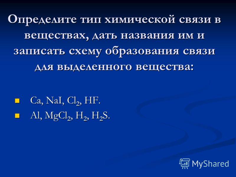 Определите тип химической связи в веществах, дать названия им и записать схему образования связи для выделенного вещества: Ca, NaI, Cl 2, HF. Ca, NaI, Cl 2, HF. Al, MgCl 2, H 2, H 2 S. Al, MgCl 2, H 2, H 2 S.