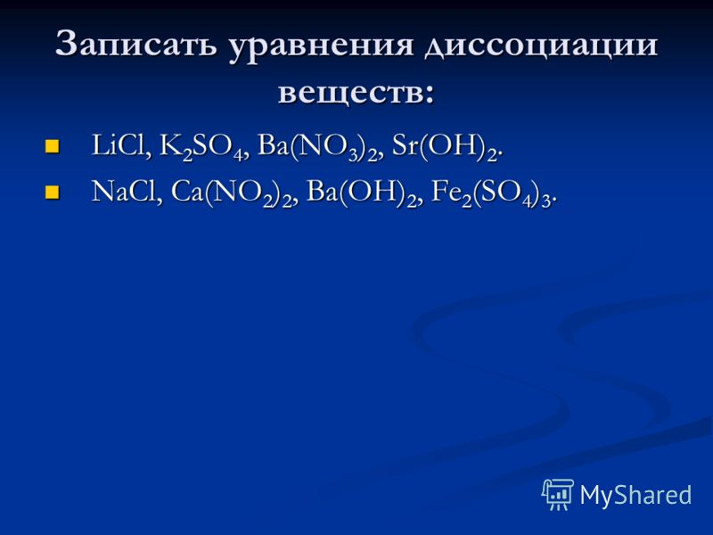 Записать уравнения диссоциации веществ: LiCl, K 2 SO 4, Ba(NO 3 ) 2, Sr(OH) 2. LiCl, K 2 SO 4, Ba(NO 3 ) 2, Sr(OH) 2. NaCl, Ca(NO 2 ) 2, Ba(OH) 2, Fe 2 (SO 4 ) 3. NaCl, Ca(NO 2 ) 2, Ba(OH) 2, Fe 2 (SO 4 ) 3.