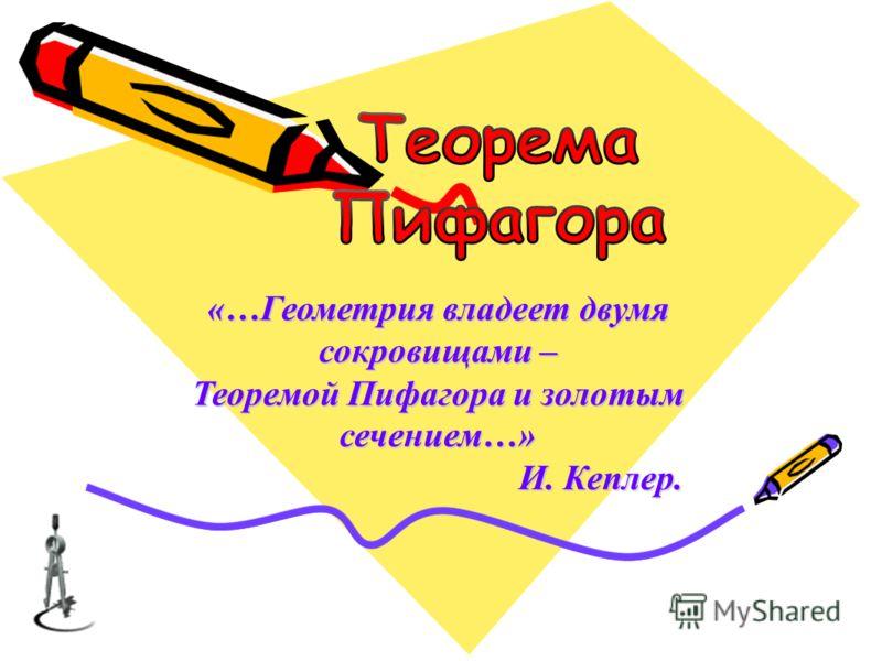 «…Геометрия владеет двумя сокровищами – Теоремой Пифагора и золотым сечением…» И. Кеплер. И. Кеплер.