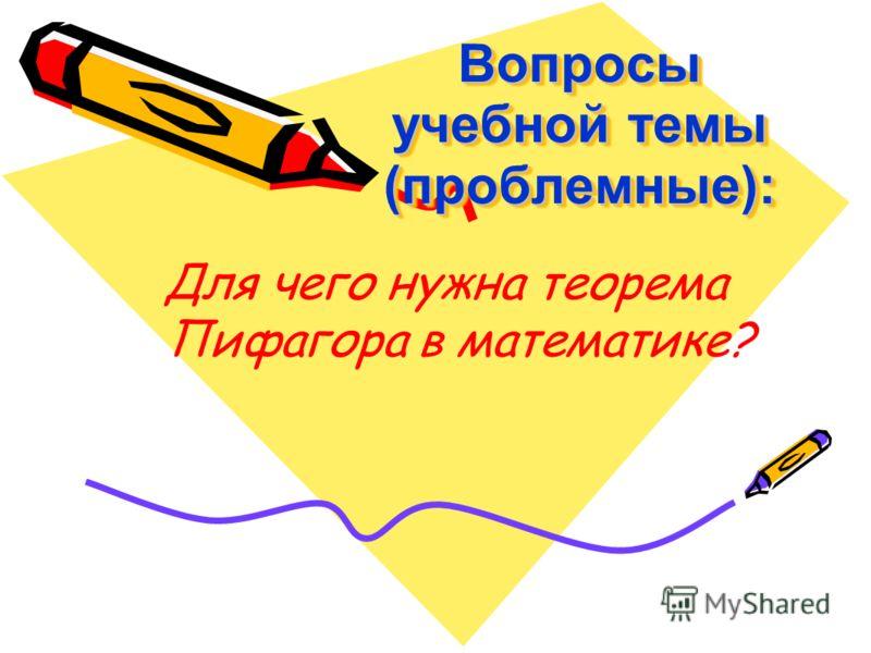 Вопросы учебной темы (проблемные): Для чего нужна теорема Пифагора в математике?