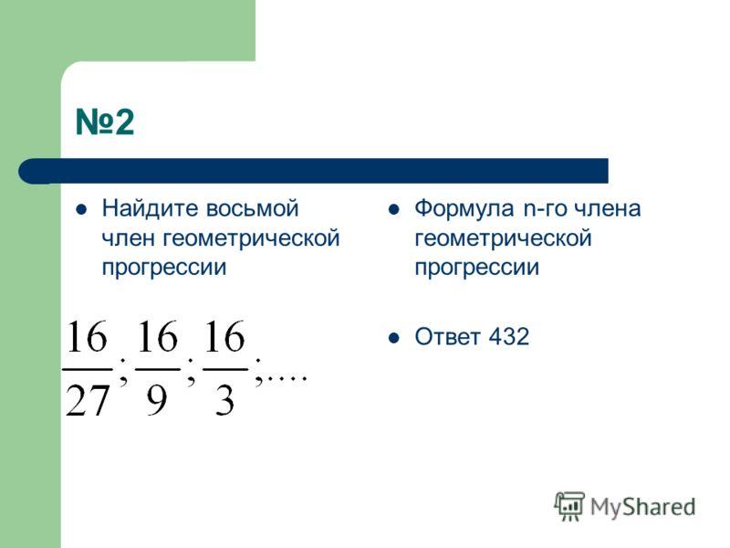 2 Найдите восьмой член геометрической прогрессии Формула n-го члена геометрической прогрессии Ответ 432