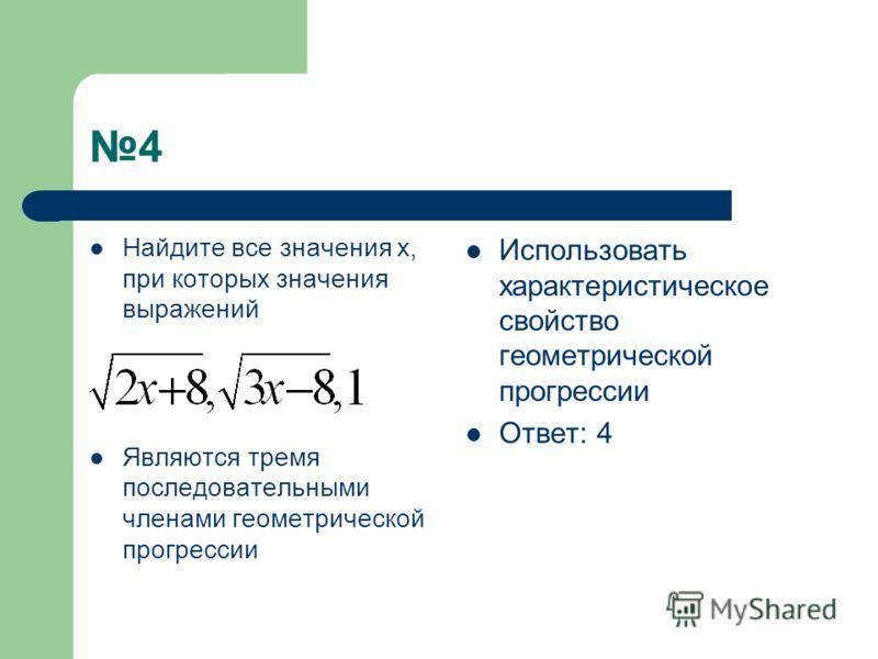 4 Найдите все значения х, при которых значения выражений Являются тремя последовательными членами геометрической прогрессии Использовать характеристическое свойство геометрической прогрессии Ответ: 4
