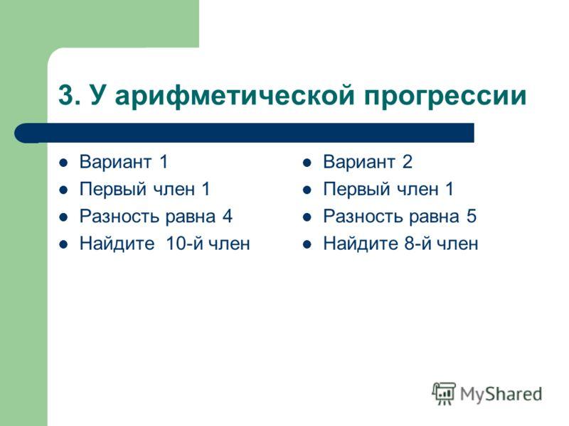 3. У арифметической прогрессии Вариант 1 Первый член 1 Разность равна 4 Найдите 10-й член Вариант 2 Первый член 1 Разность равна 5 Найдите 8-й член