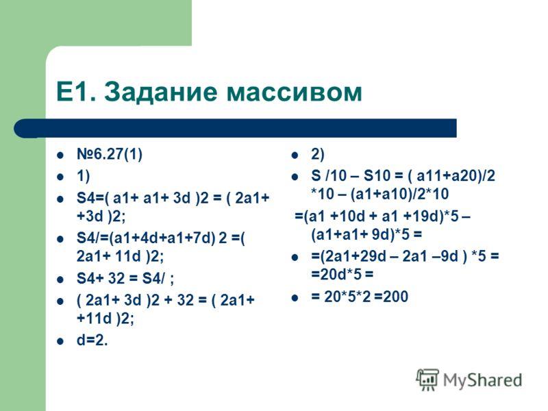 Е1. Задание массивом 6.27(1) 1) S4=( a1+ a1+ 3d )2 = ( 2a1+ +3d )2; S4/=(a1+4d+a1+7d) 2 =( 2a1+ 11d )2; S4+ 32 = S4/ ; ( 2a1+ 3d )2 + 32 = ( 2a1+ +11d )2; d=2. 2) S /10 – S10 = ( a11+a20)/2 *10 – (a1+a10)/2*10 =(a1 +10d + a1 +19d)*5 – (a1+a1+ 9d)*5 =