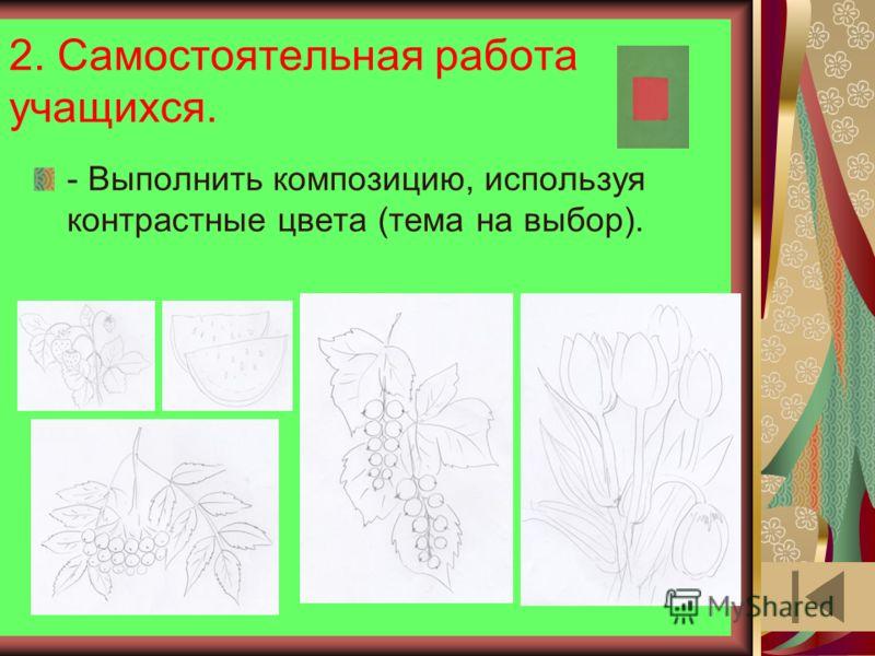 2. Самостоятельная работа учащихся. - Выполнить композицию, используя контрастные цвета (тема на выбор).