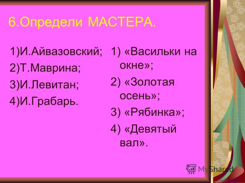6.Определи МАСТЕРА. 1)И.Айвазовский; 2)Т.Маврина; 3)И.Левитан; 4)И.Грабарь. 1) «Васильки на окне»; 2) «Золотая осень»; 3) «Рябинка»; 4) «Девятый вал».