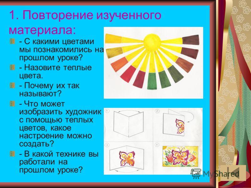 1. Повторение изученного материала: - С какими цветами мы познакомились на прошлом уроке? - Назовите теплые цвета. - Почему их так называют? - Что может изобразить художник с помощью теплых цветов, какое настроение можно создать? - В какой технике вы