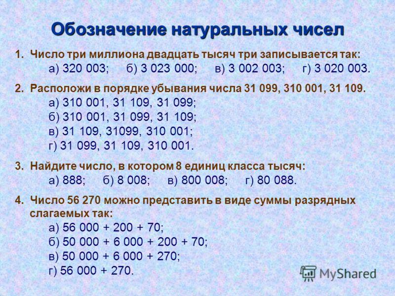 Обозначение натуральных чисел 1. Число три миллиона двадцать тысяч три записывается так: а) 320 003; б) 3 023 000; в) 3 002 003; г) 3 020 003. 2. Расположи в порядке убывания числа 31 099, 310 001, 31 109. а) 310 001, 31 109, 31 099; б) 310 001, 31 0