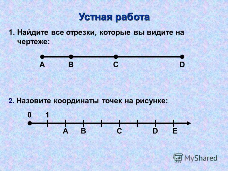 1.Найдите все отрезки, которые вы видите на чертеже: 2. Назовите координаты точек на рисунке: Устная работа АBCD АBCDE 01
