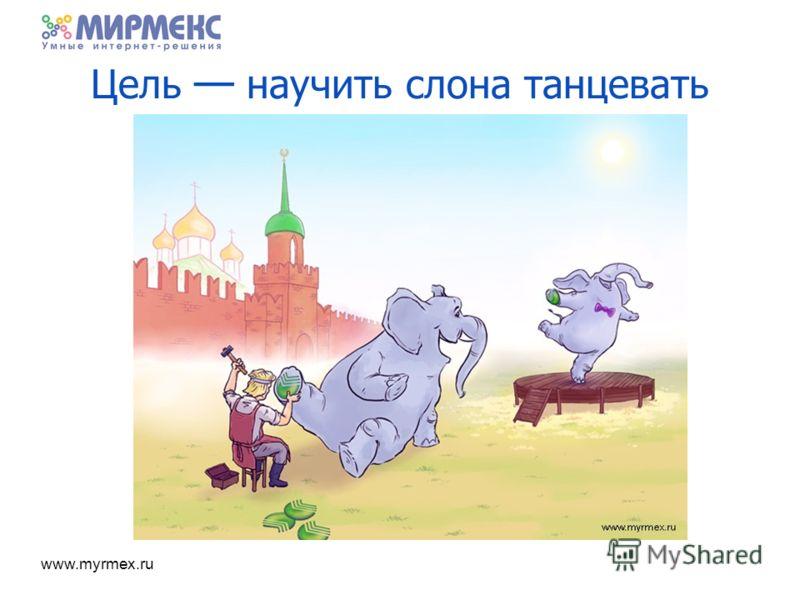 www.myrmex.ru Цель научить слона танцевать