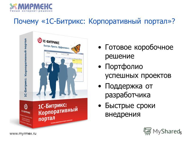 www.myrmex.ru Почему «1С-Битрикс: Корпоративный портал»? Готовое коробочное решение Портфолио успешных проектов Поддержка от разработчика Быстрые сроки внедрения 5