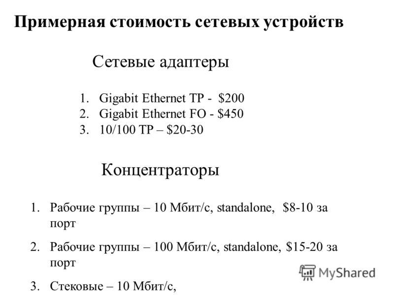 Концентраторы 1.Рабочие группы – 10 Мбит/с, standalone, $8-10 за порт 2.Рабочие группы – 100 Мбит/с, standalone, $15-20 за порт 3.Стековые – 10 Мбит/с, Примерная стоимость сетевых устройств 1.Gigabit Ethernet TP - $200 2.Gigabit Ethernet FO - $450 3.