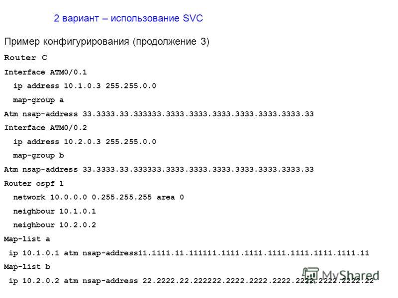 2 вариант – использование SVC Пример конфигурирования (продолжение 3) Router C Interface ATM0/0.1 ip address 10.1.0.3 255.255.0.0 map-group a Atm nsap-address 33.3333.33.333333.3333.3333.3333.3333.3333.3333.33 Interface ATM0/0.2 ip address 10.2.0.3 2