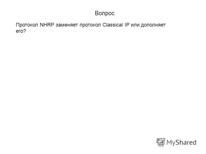 Вопрос Протокол NHRP заменяет протокол Classical IP или дополняет его?