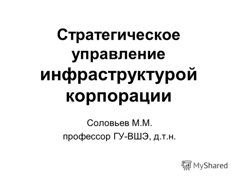 Стратегическое управление инфраструктурой корпорации Соловьев М.М. профессор ГУ-ВШЭ, д.т.н.