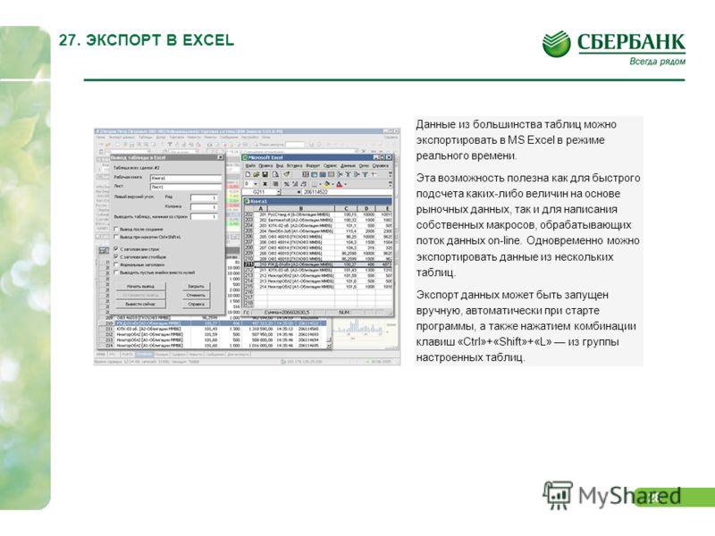 28 27. ЭКСПОРТ В EXCEL Данные из большинства таблиц можно экспортировать в MS Excel в режиме реального времени. Эта возможность полезна как для быстрого подсчета каких-либо величин на основе рыночных данных, так и для написания собственных макросов,