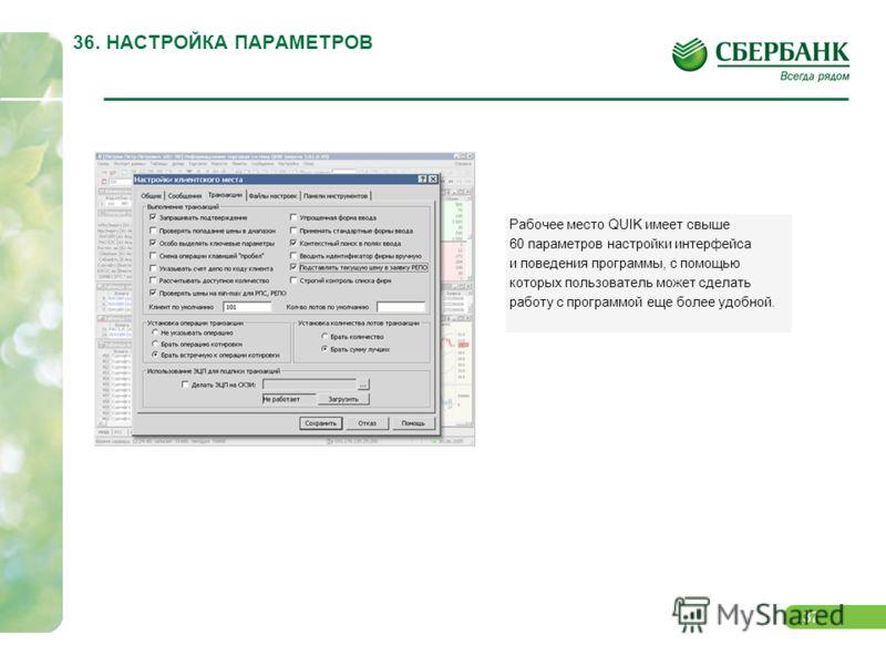 37 36. НАСТРОЙКА ПАРАМЕТРОВ Рабочее место QUIK имеет свыше 60 параметров настройки интерфейса и поведения программы, с помощью которых пользователь может сделать работу с программой еще более удобной.