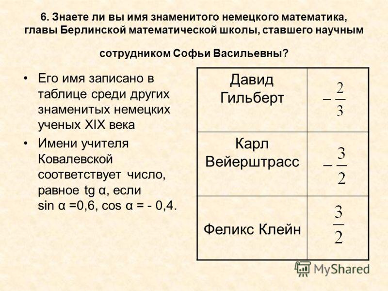 6. Знаете ли вы имя знаменитого немецкого математика, главы Берлинской математической школы, ставшего научным сотрудником Софьи Васильевны? Его имя записано в таблице среди других знаменитых немецких ученых XIX века Имени учителя Ковалевской соответс