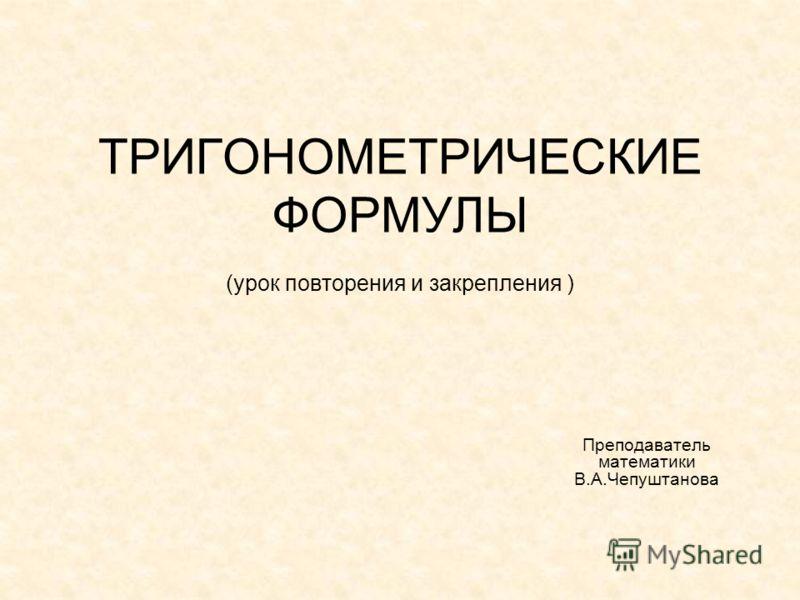 ТРИГОНОМЕТРИЧЕСКИЕ ФОРМУЛЫ (урок повторения и закрепления ) Преподаватель математики В.А.Чепуштанова