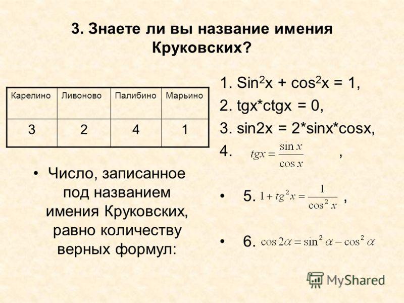 3. Знаете ли вы название имения Круковских? Число, записанное под названием имения Круковских, равно количеству верных формул: 1. Sin 2 x + cos 2 x = 1, 2. tgx*ctgx = 0, 3. sin2x = 2*sinx*cosx, 4., 5., 6. КарелиноЛивоновоПалибиноМарьино 3241