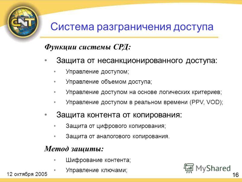 12 октября 2005 16 Функции системы СРД: Защита от несанкционированного доступа: Управление доступом; Управление объемом доступа; Управление доступом на основе логических критериев; Управление доступом в реальном времени (PPV, VOD); Защита контента от