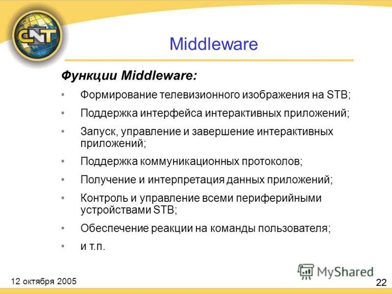 12 октября 2005 22 Функции Middleware: Формирование телевизионного изображения на STB; Поддержка интерфейса интерактивных приложений; Запуск, управление и завершение интерактивных приложений; Поддержка коммуникационных протоколов; Получение и интерпр